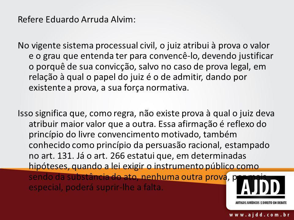 Refere Eduardo Arruda Alvim: No vigente sistema processual civil, o juiz atribui à prova o valor e o grau que entenda ter para convencê-lo, devendo ju