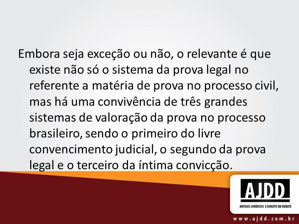 Embora seja exceção ou não, o relevante é que existe não só o sistema da prova legal no referente a matéria de prova no processo civil, mas há uma con