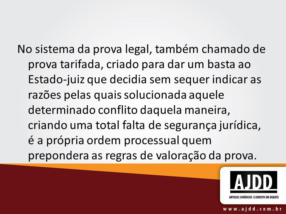 No sistema da prova legal, também chamado de prova tarifada, criado para dar um basta ao Estado-juiz que decidia sem sequer indicar as razões pelas qu