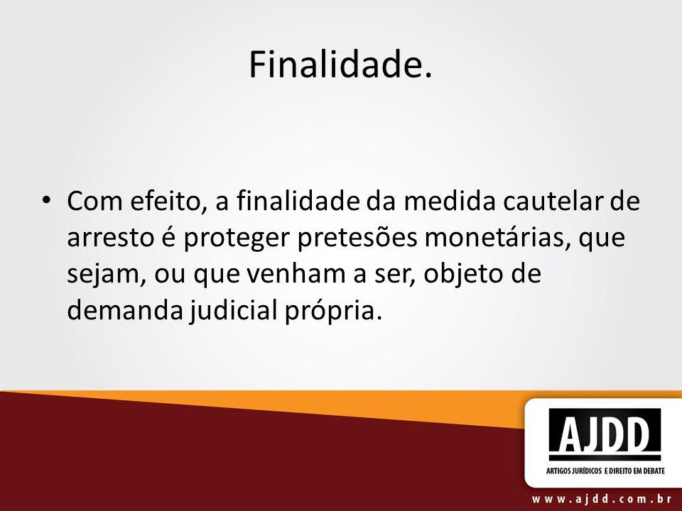 Finalidade. Com efeito, a finalidade da medida cautelar de arresto é proteger pretesões monetárias, que sejam, ou que venham a ser, objeto de demanda