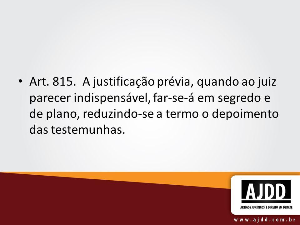 Art. 815. A justificação prévia, quando ao juiz parecer indispensável, far-se-á em segredo e de plano, reduzindo-se a termo o depoimento das testemunh