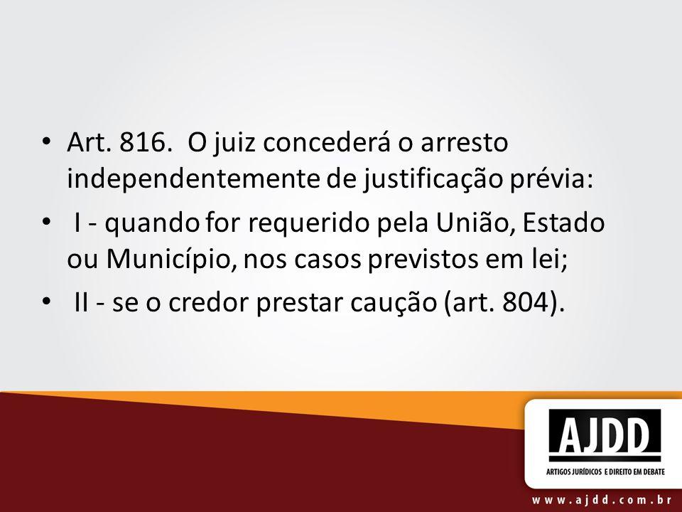 Art. 816. O juiz concederá o arresto independentemente de justificação prévia: I - quando for requerido pela União, Estado ou Município, nos casos pre