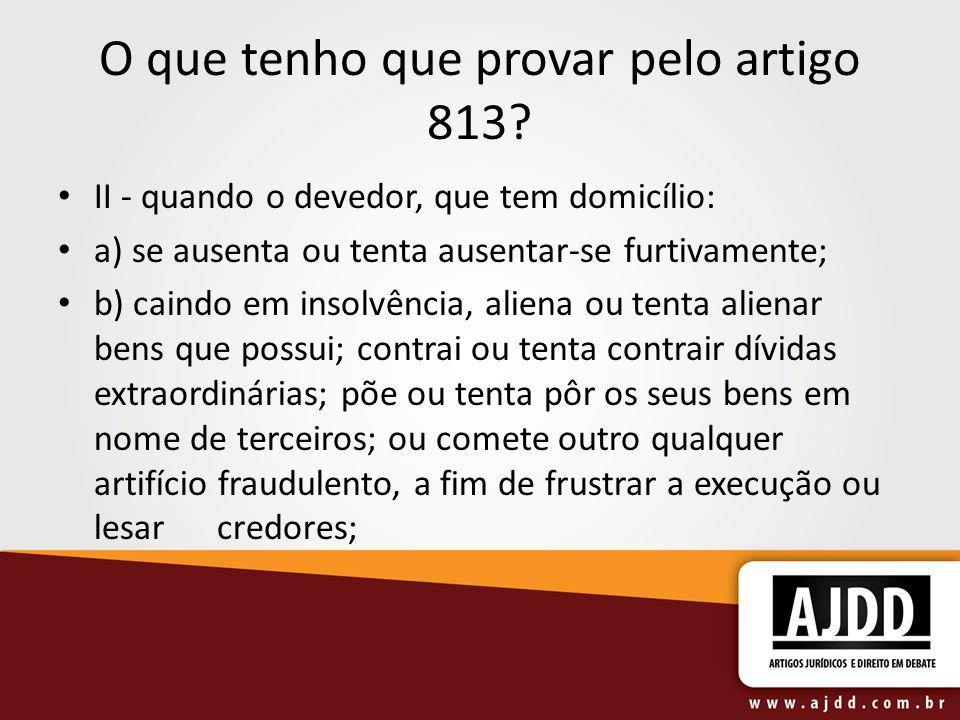 O que tenho que provar pelo artigo 813? II - quando o devedor, que tem domicílio: a) se ausenta ou tenta ausentar-se furtivamente; b) caindo em insolv