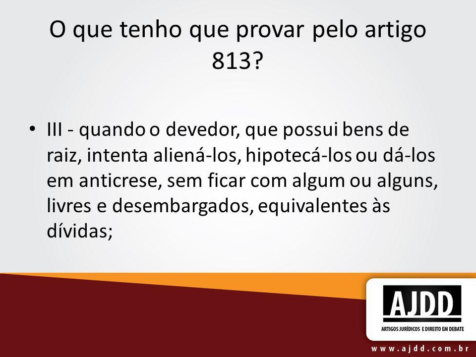 O que tenho que provar pelo artigo 813? III - quando o devedor, que possui bens de raiz, intenta aliená-los, hipotecá-los ou dá-los em anticrese, sem