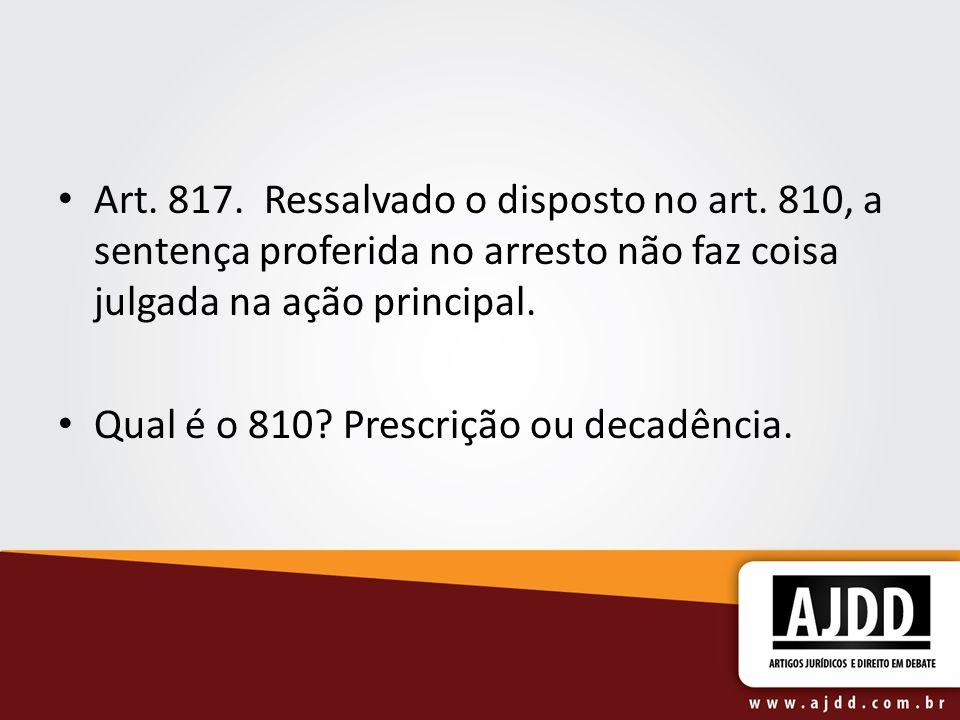 Art. 817. Ressalvado o disposto no art. 810, a sentença proferida no arresto não faz coisa julgada na ação principal. Qual é o 810? Prescrição ou deca