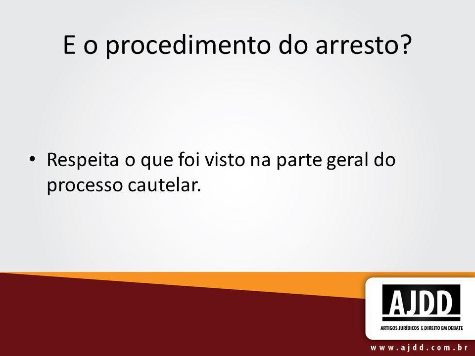 E o procedimento do arresto? Respeita o que foi visto na parte geral do processo cautelar.