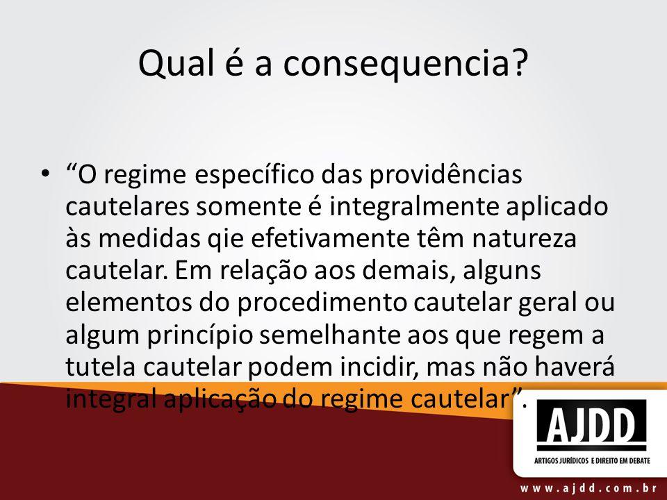 Qual é a consequencia? O regime específico das providências cautelares somente é integralmente aplicado às medidas qie efetivamente têm natureza caute