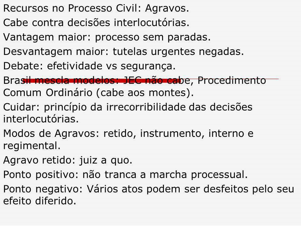 Recursos no Processo Civil: Agravos. Cabe contra decisões interlocutórias. Vantagem maior: processo sem paradas. Desvantagem maior: tutelas urgentes n