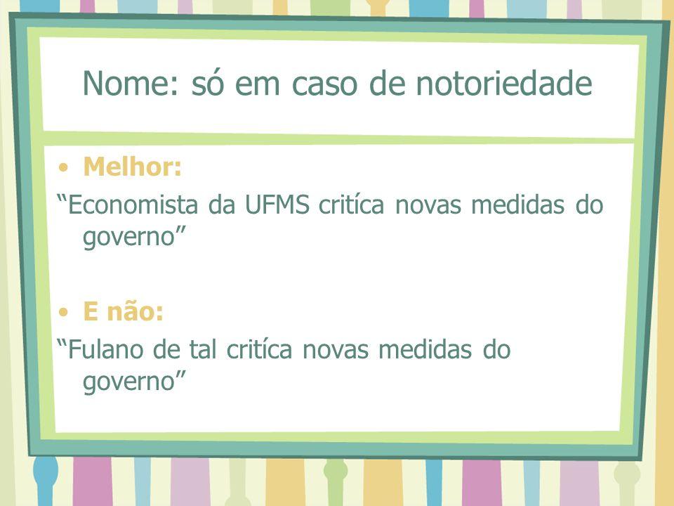 Nome: só em caso de notoriedade Melhor: Economista da UFMS critíca novas medidas do governo E não: Fulano de tal critíca novas medidas do governo