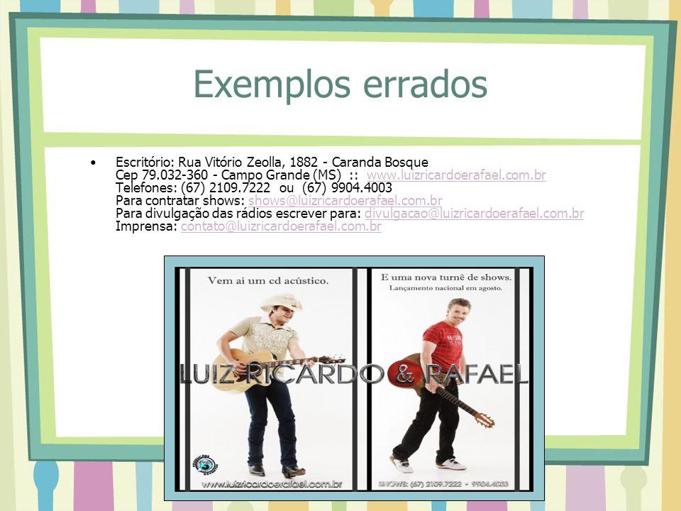 Exemplos errados Escritório: Rua Vitório Zeolla, 1882 - Caranda Bosque Cep 79.032-360 - Campo Grande (MS) :: www.luizricardoerafael.com.br Telefones: (67) 2109.7222 ou (67) 9904.4003 Para contratar shows: shows@luizricardoerafael.com.br Para divulgação das rádios escrever para: divulgacao@luizricardoerafael.com.br Imprensa: contato@luizricardoerafael.com.brwww.luizricardoerafael.com.brshows@luizricardoerafael.com.brdivulgacao@luizricardoerafael.com.brcontato@luizricardoerafael.com.br