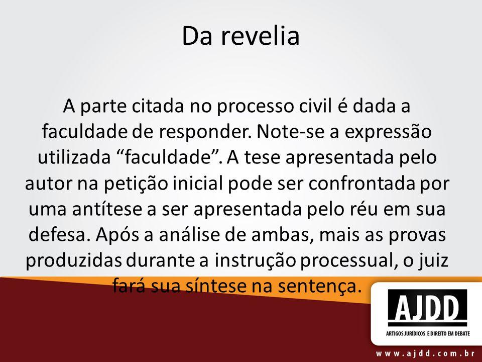 Da revelia A parte citada no processo civil é dada a faculdade de responder. Note-se a expressão utilizada faculdade. A tese apresentada pelo autor na