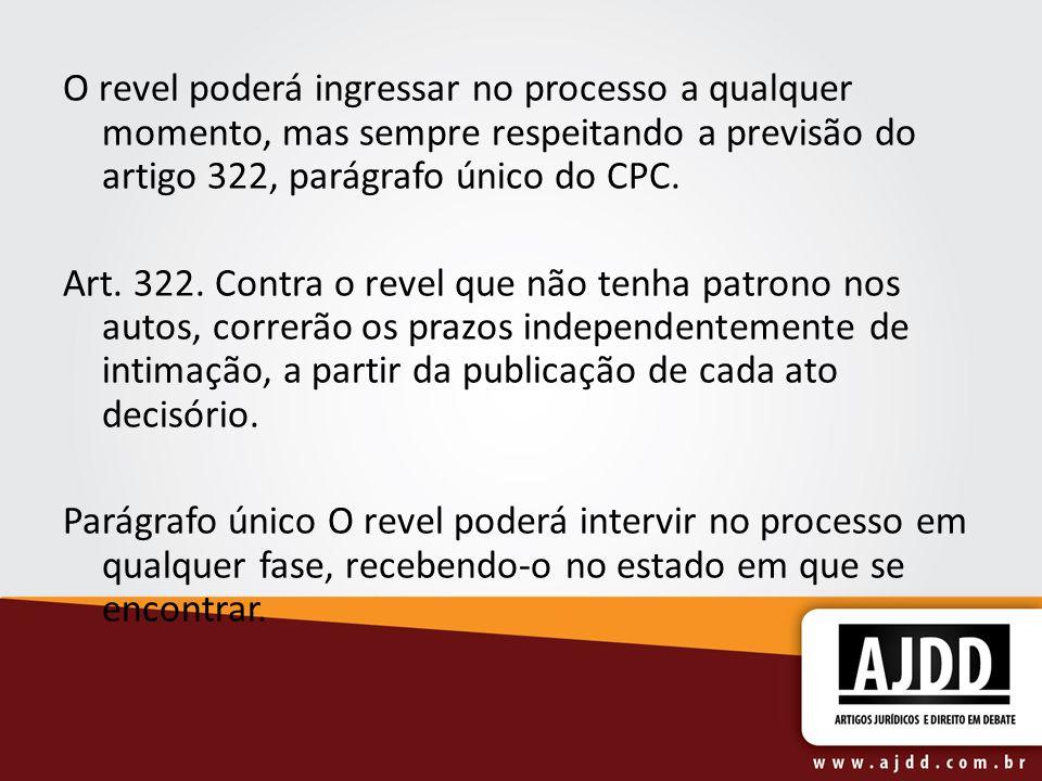 O revel poderá ingressar no processo a qualquer momento, mas sempre respeitando a previsão do artigo 322, parágrafo único do CPC. Art. 322. Contra o r