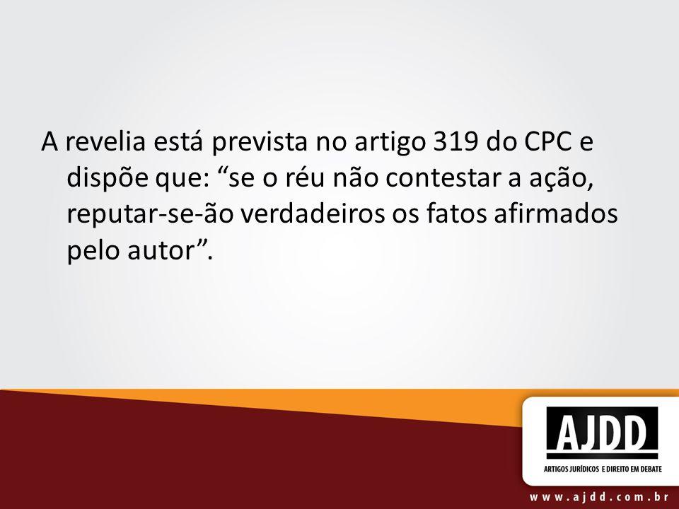 A revelia está prevista no artigo 319 do CPC e dispõe que: se o réu não contestar a ação, reputar-se-ão verdadeiros os fatos afirmados pelo autor.