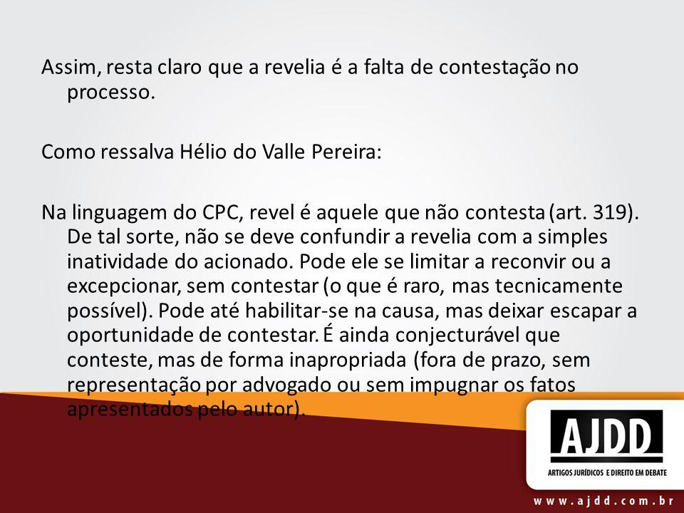 Assim, resta claro que a revelia é a falta de contestação no processo. Como ressalva Hélio do Valle Pereira: Na linguagem do CPC, revel é aquele que n