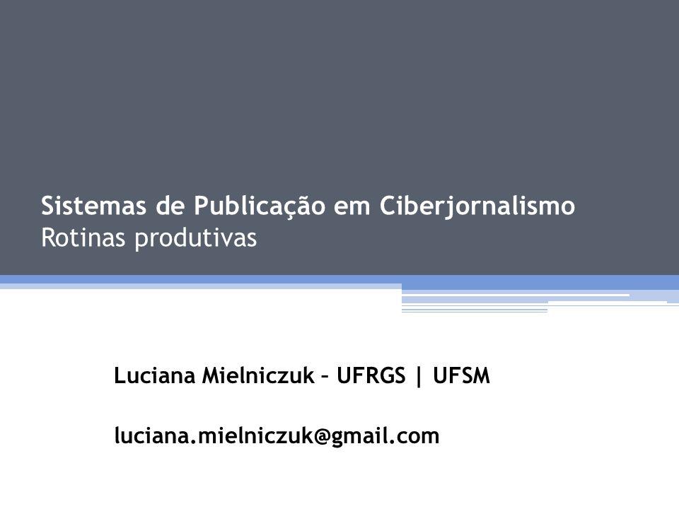 Sistemas de Publicação em Ciberjornalismo Rotinas produtivas Luciana Mielniczuk – UFRGS | UFSM luciana.mielniczuk@gmail.com