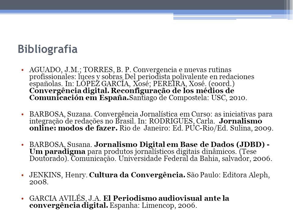 Bibliografia AGUADO, J.M.; TORRES, B. P. Convergencia e nuevas rutinas profissionales: luces y sobras Del periodista polivalente en redaciones español