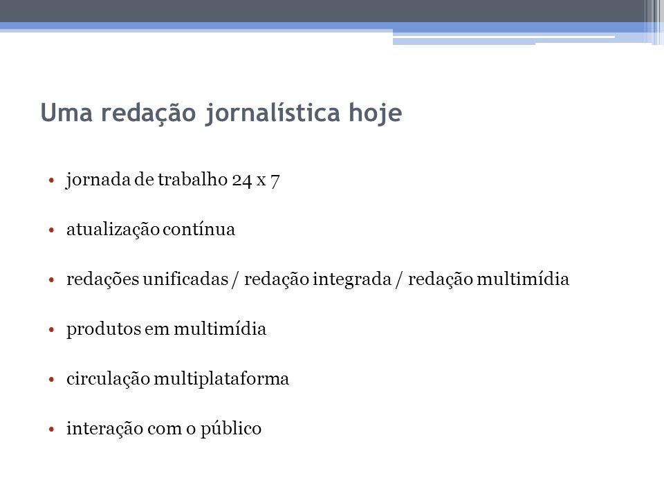 Uma redação jornalística hoje jornada de trabalho 24 x 7 atualização contínua redações unificadas / redação integrada / redação multimídia produtos em