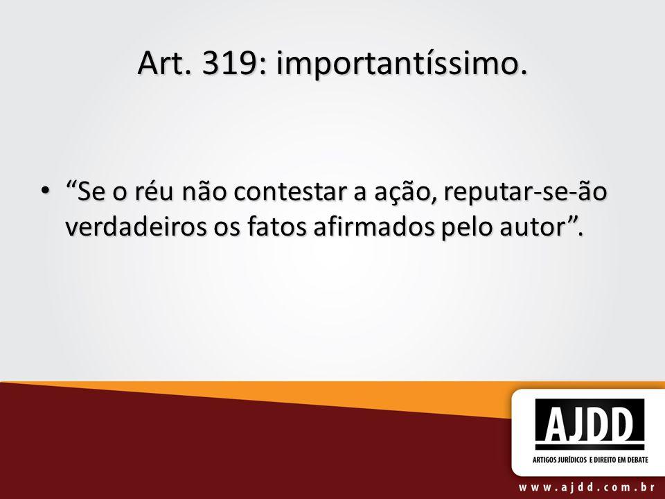 Art. 319: importantíssimo. Se o réu não contestar a ação, reputar-se-ão verdadeiros os fatos afirmados pelo autor. Se o réu não contestar a ação, repu
