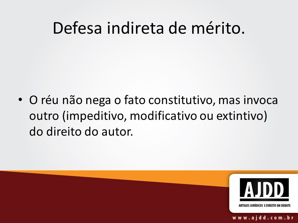 Defesa indireta de mérito. O réu não nega o fato constitutivo, mas invoca outro (impeditivo, modificativo ou extintivo) do direito do autor.