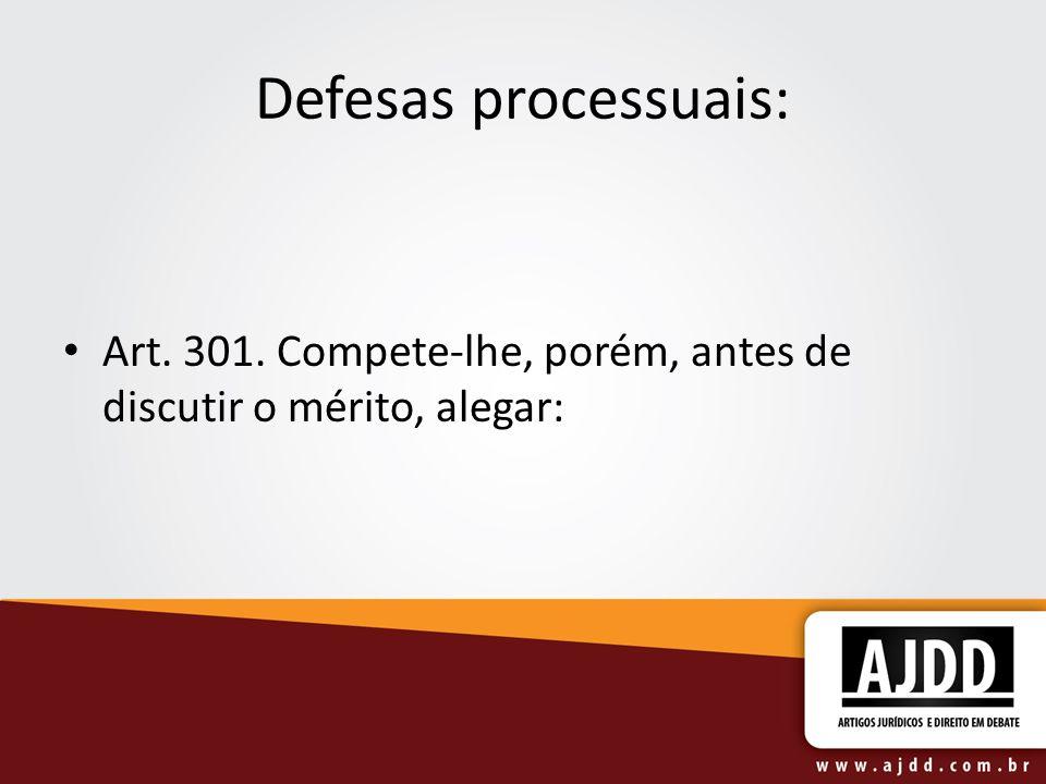 Defesas processuais: Art. 301. Compete-lhe, porém, antes de discutir o mérito, alegar: