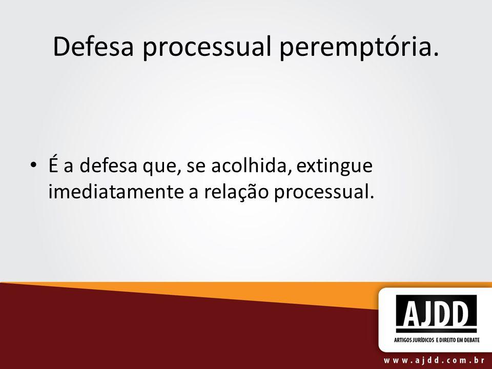 Defesa processual peremptória. É a defesa que, se acolhida, extingue imediatamente a relação processual.