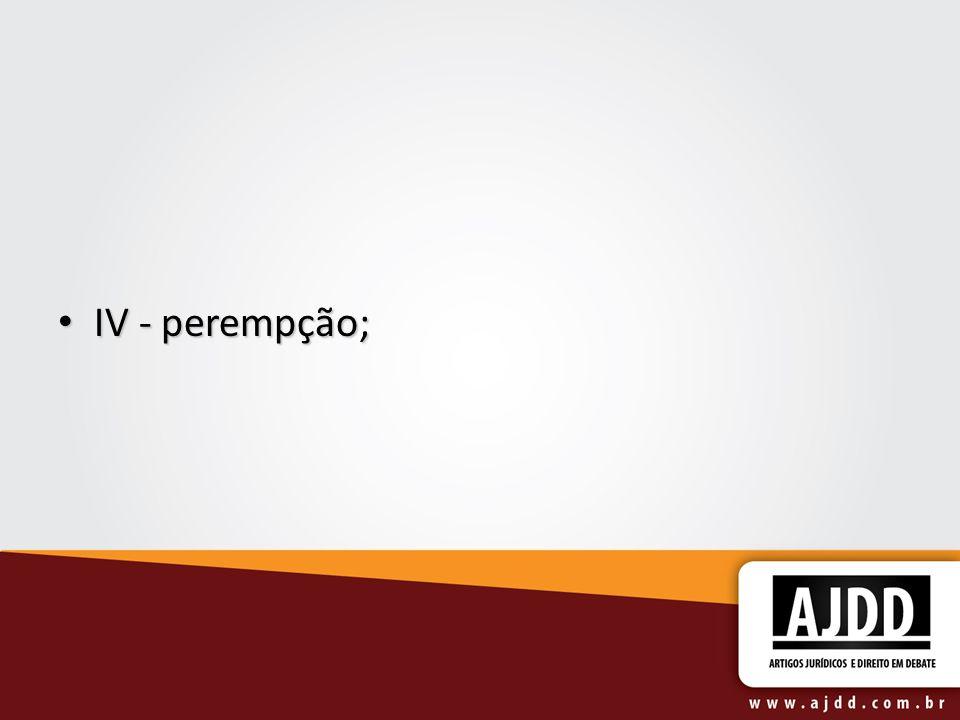 IV - perempção; IV - perempção;