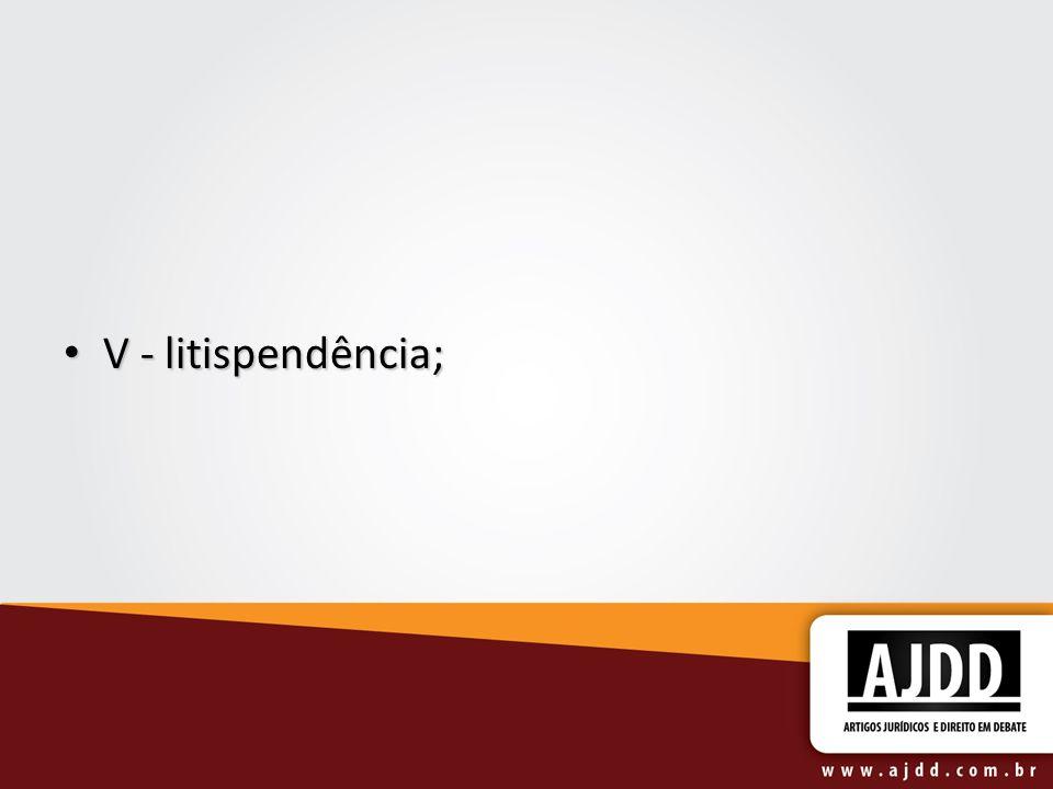 V - litispendência; V - litispendência;