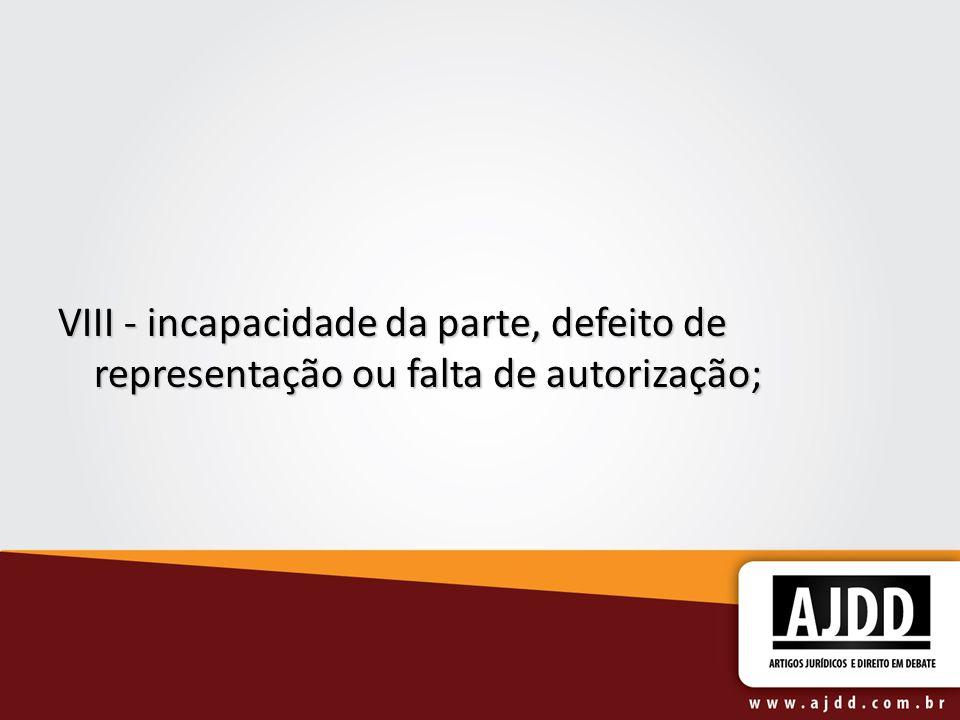 VIII - incapacidade da parte, defeito de representação ou falta de autorização; VIII - incapacidade da parte, defeito de representação ou falta de aut