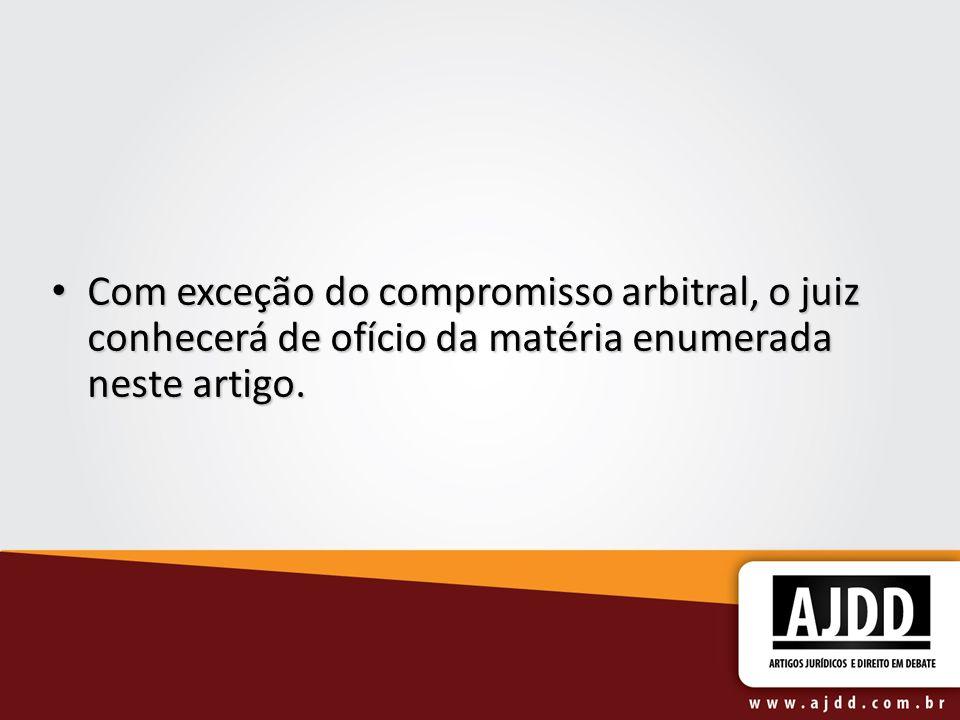 Com exceção do compromisso arbitral, o juiz conhecerá de ofício da matéria enumerada neste artigo. Com exceção do compromisso arbitral, o juiz conhece