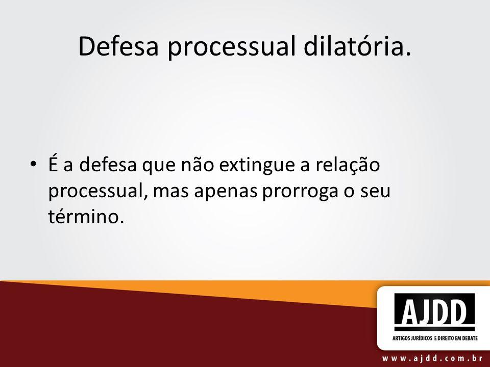 Defesa processual dilatória. É a defesa que não extingue a relação processual, mas apenas prorroga o seu término.