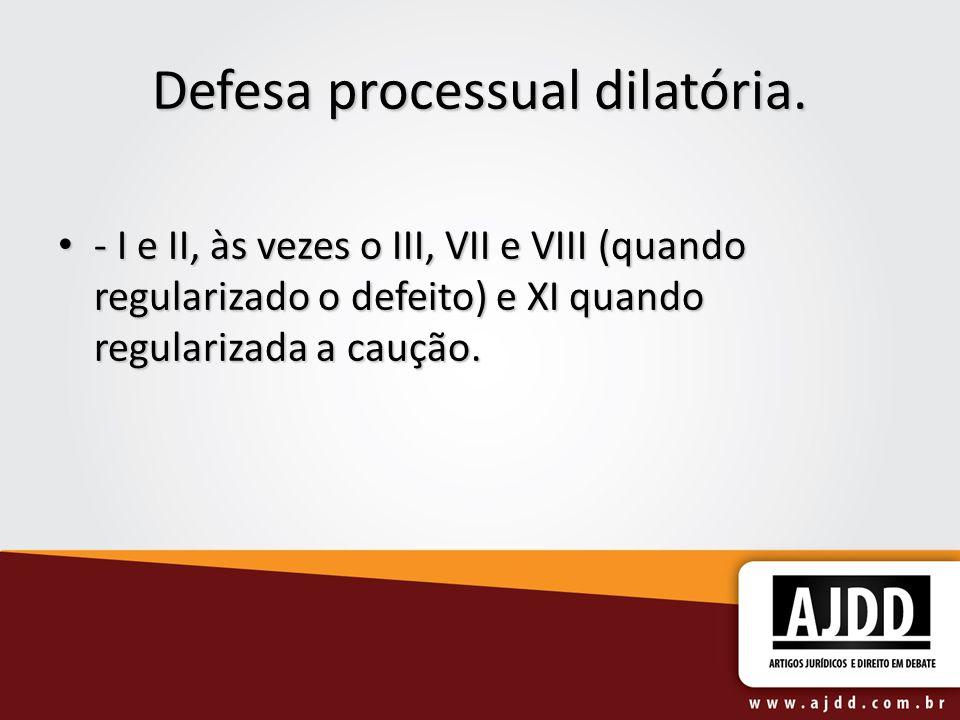 Defesa processual dilatória. - I e II, às vezes o III, VII e VIII (quando regularizado o defeito) e XI quando regularizada a caução. - I e II, às veze