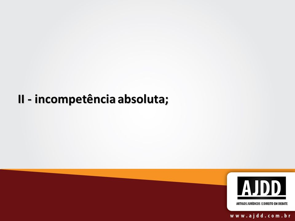 II - incompetência absoluta; II - incompetência absoluta;