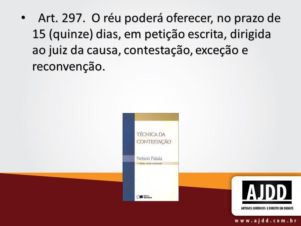 Art. 297. O réu poderá oferecer, no prazo de 15 (quinze) dias, em petição escrita, dirigida ao juiz da causa, contestação, exceção e reconvenção. Art.