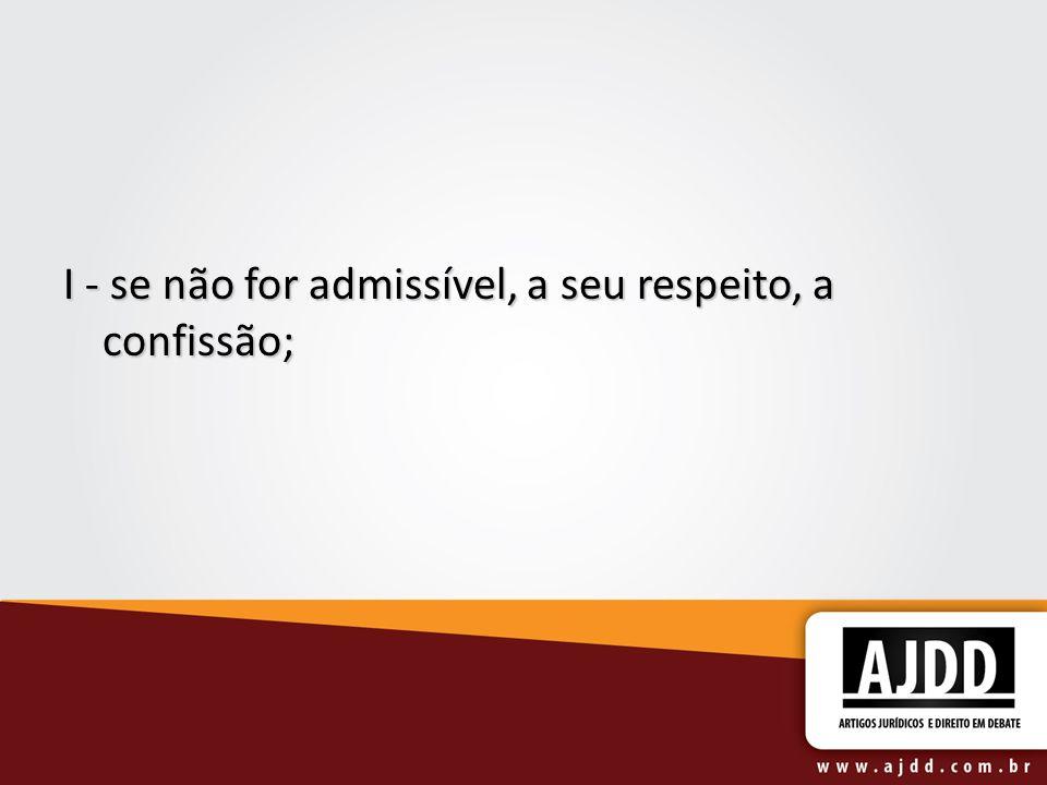 I - se não for admissível, a seu respeito, a confissão;