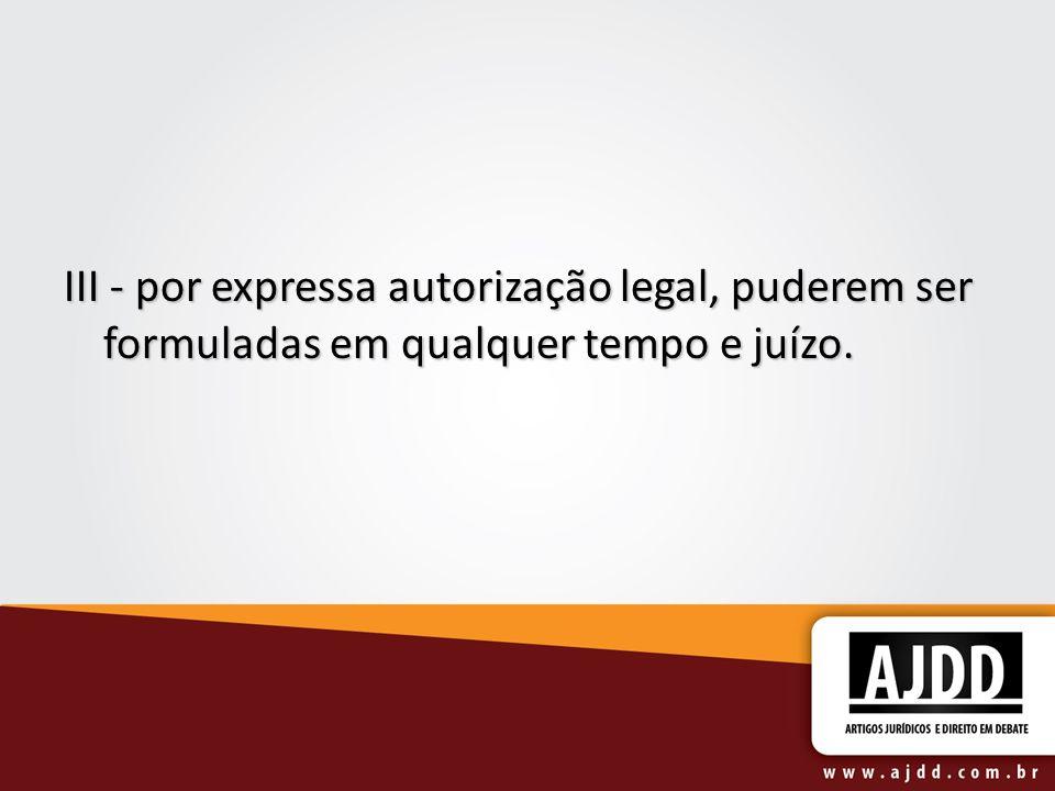 III - por expressa autorização legal, puderem ser formuladas em qualquer tempo e juízo.