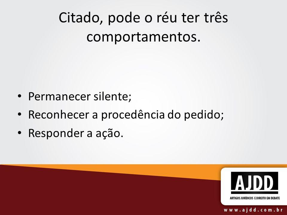 Citado, pode o réu ter três comportamentos. Permanecer silente; Reconhecer a procedência do pedido; Responder a ação.