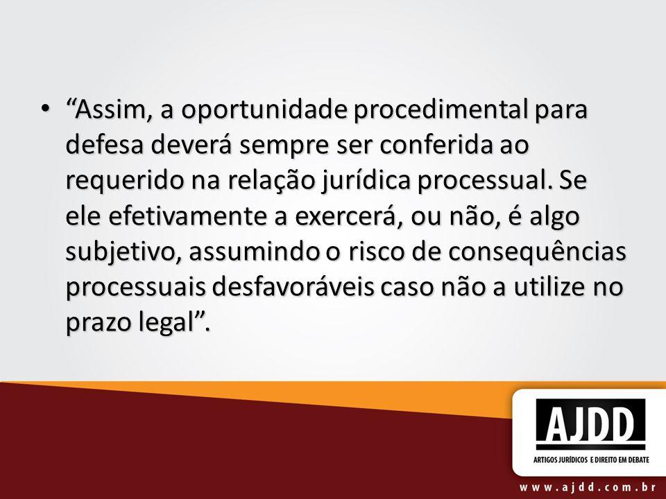 Assim, a oportunidade procedimental para defesa deverá sempre ser conferida ao requerido na relação jurídica processual. Se ele efetivamente a exercer