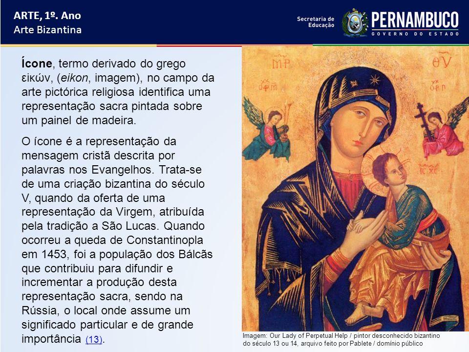 ARTE, 1º. Ano Arte Bizantina Ícone, termo derivado do grego εiκών, (eikon, imagem), no campo da arte pictórica religiosa identifica uma representação