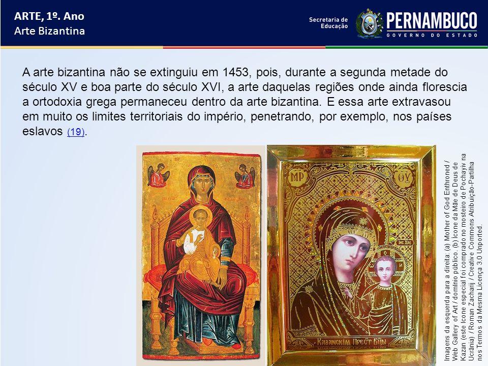 ARTE, 1º. Ano Arte Bizantina A arte bizantina não se extinguiu em 1453, pois, durante a segunda metade do século XV e boa parte do século XVI, a arte