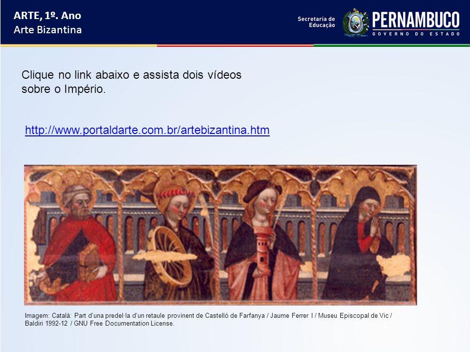 ARTE, 1º. Ano Arte Bizantina http://www.portaldarte.com.br/artebizantina.htm Clique no link abaixo e assista dois vídeos sobre o Império. Imagem: Cata