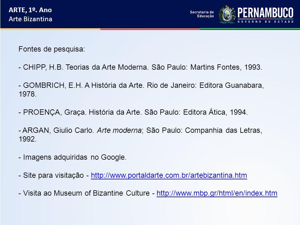 ARTE, 1º. Ano Arte Bizantina Fontes de pesquisa: - CHIPP, H.B. Teorias da Arte Moderna. São Paulo: Martins Fontes, 1993. - GOMBRICH, E.H. A História d