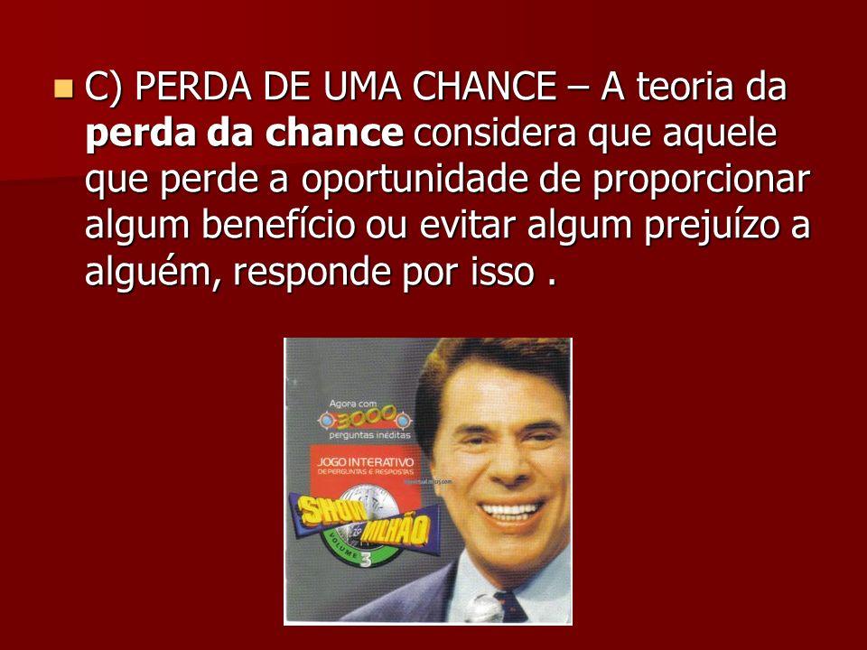 C) PERDA DE UMA CHANCE – A teoria da perda da chance considera que aquele que perde a oportunidade de proporcionar algum benefício ou evitar algum pre