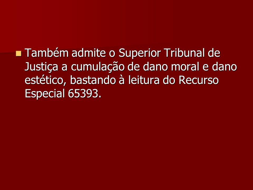 Também admite o Superior Tribunal de Justiça a cumulação de dano moral e dano estético, bastando à leitura do Recurso Especial 65393. Também admite o