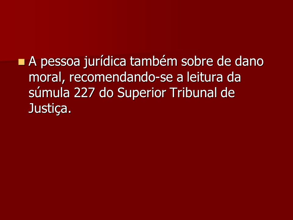 A pessoa jurídica também sobre de dano moral, recomendando-se a leitura da súmula 227 do Superior Tribunal de Justiça. A pessoa jurídica também sobre