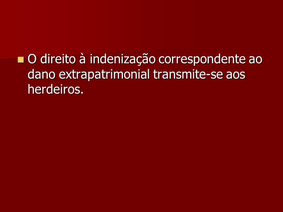 O direito à indenização correspondente ao dano extrapatrimonial transmite-se aos herdeiros. O direito à indenização correspondente ao dano extrapatrim