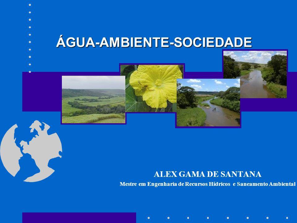ÁGUA-AMBIENTE-SOCIEDADE ALEX GAMA DE SANTANA Mestre em Engenharia de Recursos Hídricos e Saneamento Ambiental