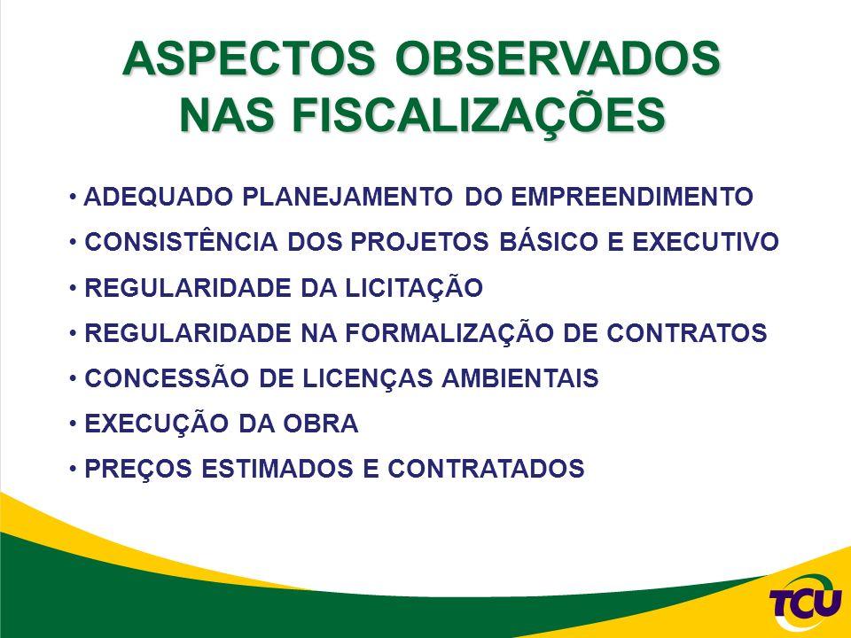 ADEQUADO PLANEJAMENTO DO EMPREENDIMENTO CONSISTÊNCIA DOS PROJETOS BÁSICO E EXECUTIVO REGULARIDADE DA LICITAÇÃO REGULARIDADE NA FORMALIZAÇÃO DE CONTRATOS CONCESSÃO DE LICENÇAS AMBIENTAIS EXECUÇÃO DA OBRA PREÇOS ESTIMADOS E CONTRATADOS ASPECTOS OBSERVADOS NAS FISCALIZAÇÕES