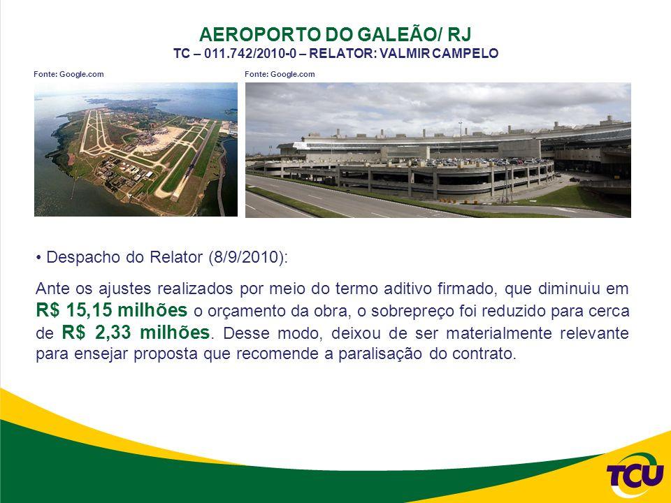 AEROPORTO DO GALEÃO/ RJ TC – 011.742/2010-0 – RELATOR: VALMIR CAMPELO Fonte: Google.com Despacho do Relator (8/9/2010): Ante os ajustes realizados por meio do termo aditivo firmado, que diminuiu em R$ 15,15 milhões o orçamento da obra, o sobrepreço foi reduzido para cerca de R$ 2,33 milhões.