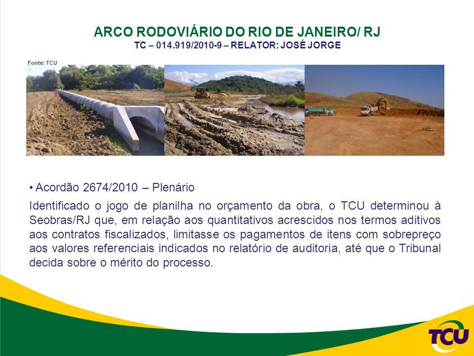 ARCO RODOVIÁRIO DO RIO DE JANEIRO/ RJ TC – 014.919/2010-9 – RELATOR: JOSÉ JORGE Acordão 2674/2010 – Plenário Identificado o jogo de planilha no orçamento da obra, o TCU determinou à Seobras/RJ que, em relação aos quantitativos acrescidos nos termos aditivos aos contratos fiscalizados, limitasse os pagamentos de itens com sobrepreço aos valores referenciais indicados no relatório de auditoria, até que o Tribunal decida sobre o mérito do processo.