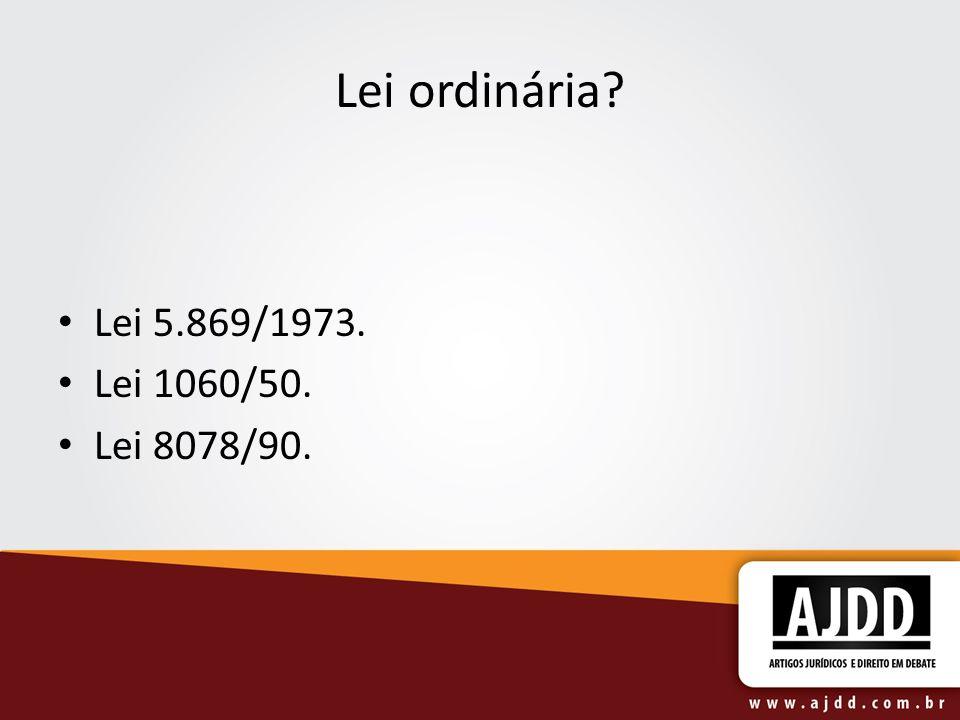Lei ordinária? Lei 5.869/1973. Lei 1060/50. Lei 8078/90.